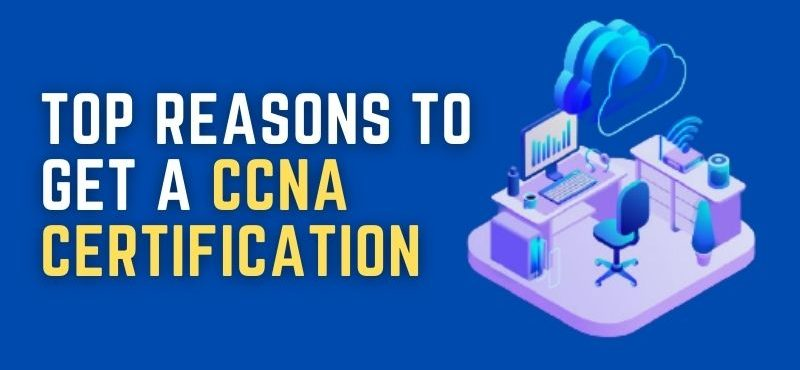 Top Reasons To Get a CCNA Certification